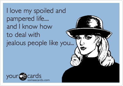 Jealousy Quotes Funny Family Ecard I Love My Spoiled And Pampered