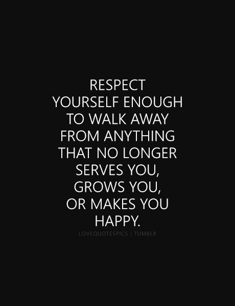 Beau Respect Yourself Enough To Walk Away From Anything That No Longer Serves  You, Grows You, Or Makes You Happy.