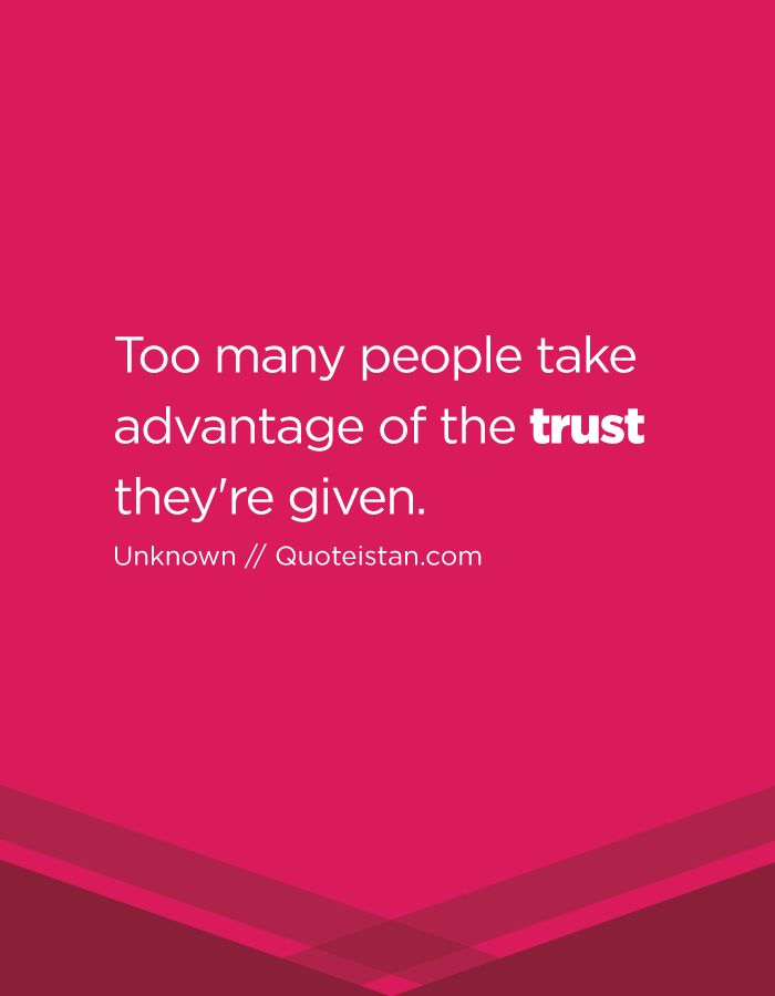 Trust Quotes : Too many people take advantage of the trust ...