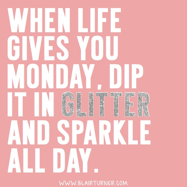 Trust Quotes : When life gives you Monday, dip it in glitter ...