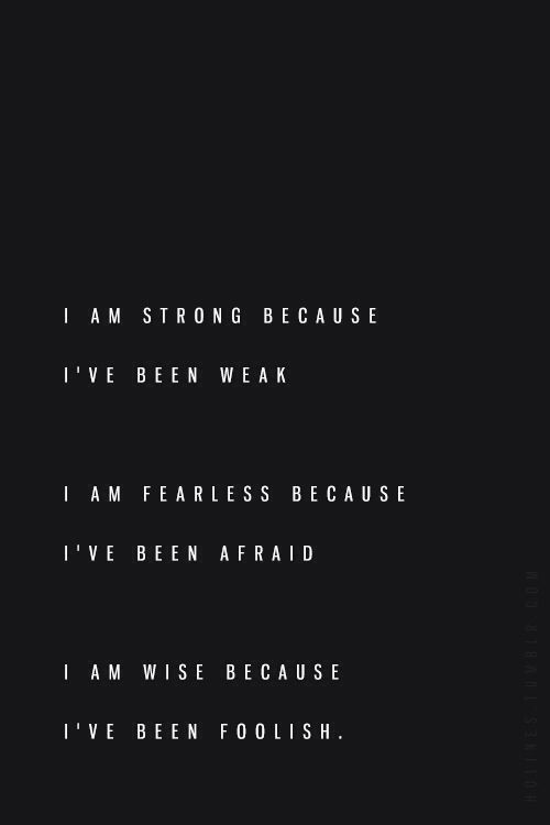 Wisdom Quotes I Am Strong Because Ive Been Weak I Am Fearless