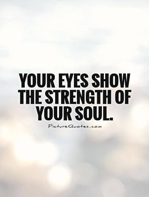Wisdom Quotes Your Eyes Show The Strength Of Your Soul Omg