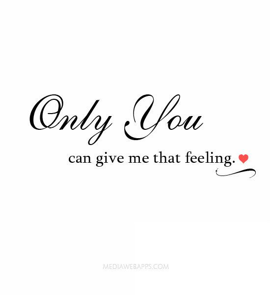 Quotes About Love For Him Only You Can Give Me That Feeling