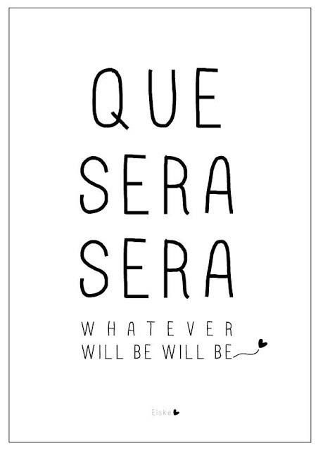Wisdom Quotes : Que Sera Sera, Whatever Will Be Will Be, The ...