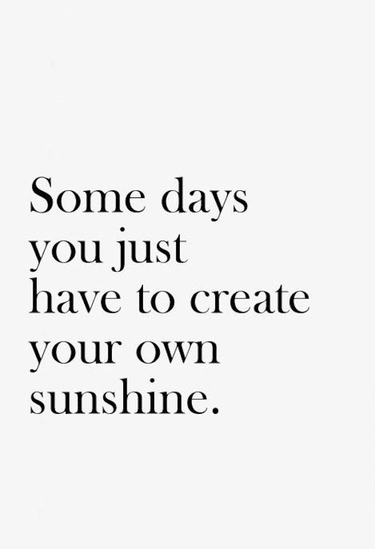Own It Quotes Impressive Wisdom Quotes Some Days You Just Have To Create Your Own Sunshine