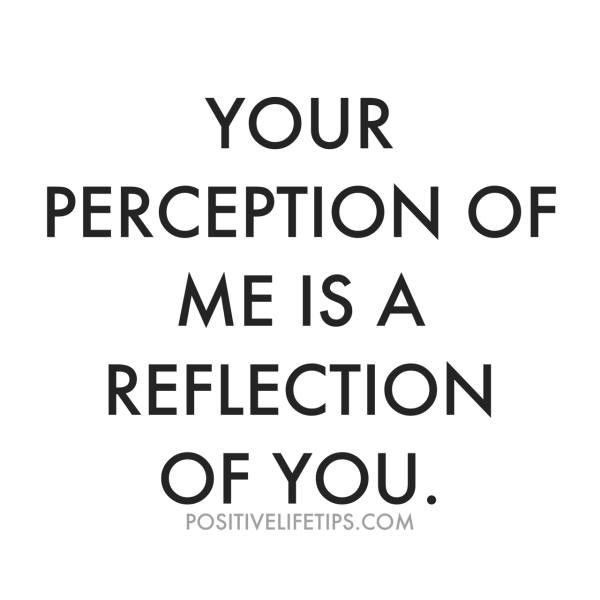 Wisdom Quotes Your Perception Of Me Is An Reflection Of You See