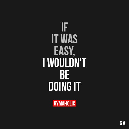 If It Was Easy I Wouldnt Be Doing It What Comes Easy Wont Last