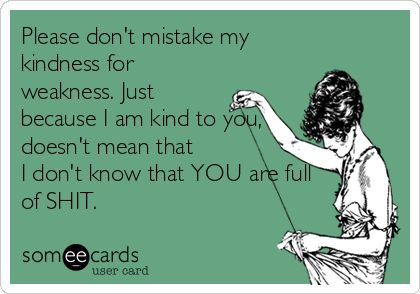 Please Dont Mistake My Kindness For Weakness Just Because I Am