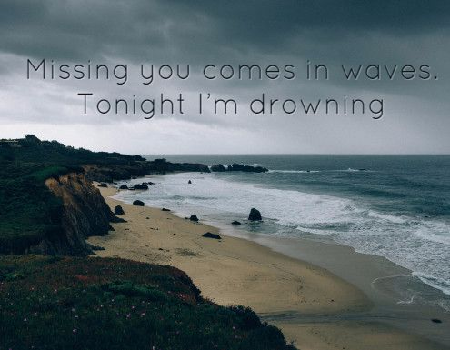 Missing Quotes Missing You Comes In Waves Tonight Im Drowning
