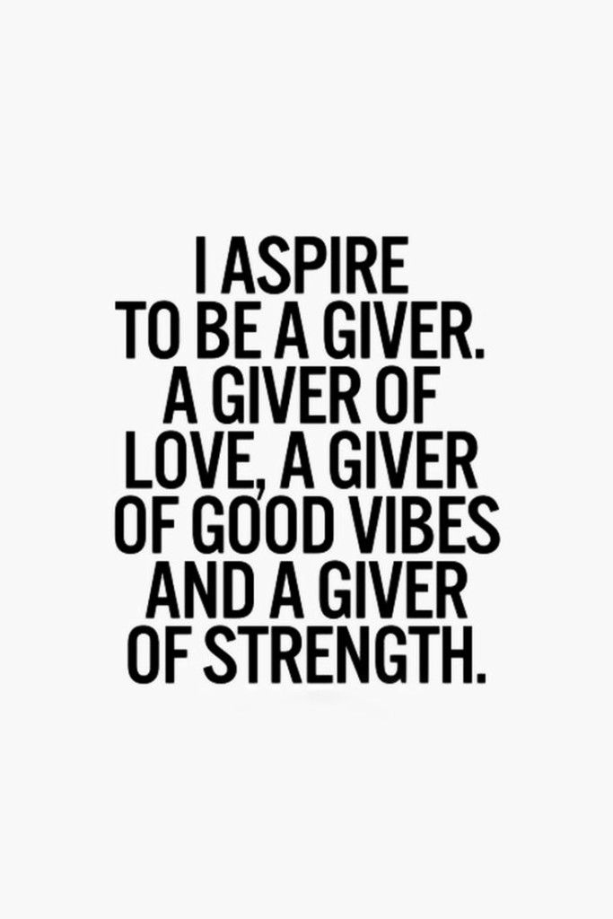 Positive Quotes I Aspire To Be A Giver A Giver Of Love A Giver